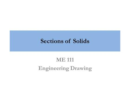 Sections of Solids ME 111 Engineering Drawing. Sectional Views The internal hidden details of the object are shown in orthographic views by dashed lines.