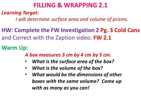 FILLING & WRAPPING 2.1 Learning Target: I will determine surface area and volume of prisms. HW: Complete the FW Investigation 2 Pg. 3 Cold Cans and Correct.