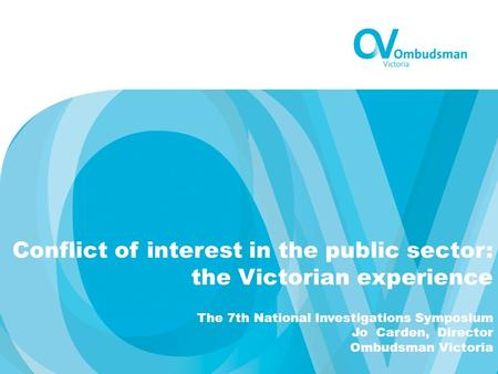 Conflict of interest in the public sector: the Victorian experience The 7th National Investigations Symposium Jo Carden, Director Ombudsman Victoria.