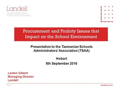 Page 1 Procurement and Probity Issues that Impact on the School Environment Presentation to the Tasmanian Schools Administrators' Association (TSAA) Hobart.