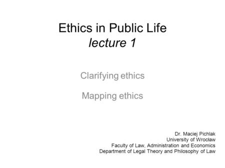Ethics in Public Life lecture 1 Clarifying ethics Mapping ethics Dr. Maciej Pichlak University of Wrocław Faculty of Law, Administration and Economics.