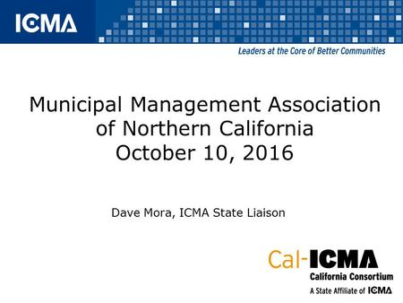 Municipal Management Association of Northern California October 10, 2016 Dave Mora, ICMA State Liaison.