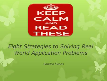 Eight Strategies to Solving Real World Application Problems Sandra Evans.