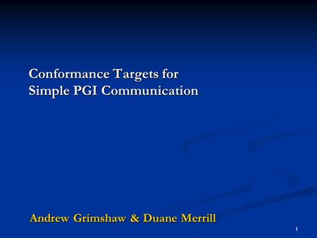 Conformance Targets for Simple PGI Communication Andrew Grimshaw & Duane Merrill 1.
