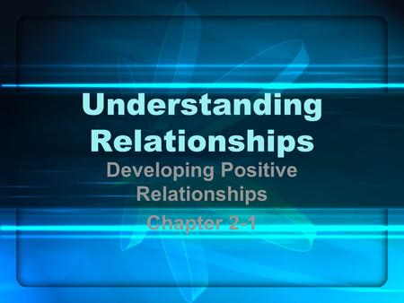 Understanding Relationships Developing Positive Relationships Chapter 2-1.