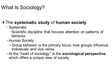 What Is Sociology?  The systematic study of human society. ◦ Systematic  Scientific discipline that focuses attention on patterns of behavior. ◦ Human.