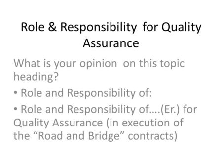 Role & Responsibility for Quality Assurance What is your opinion on this topic heading? Role and Responsibility of: Role and Responsibility of….(Er.) for.