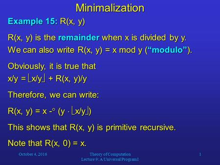 October 4, 2016Theory of Computation Lecture 9: A Universal Program I 1Minimalization Example 15: R(x, y) R(x, y) is the remainder when x is divided by.