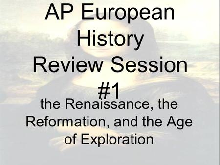 AP European History Review Session #1 the Renaissance, the Reformation, and the Age of Exploration.