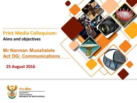 Print Media Colloquium: Aims and objectives Mr Norman Munzhelele Act DG: Communications 25 August 2016.