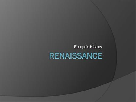 Europe's History. The Beginnings  Changes began in Europe as the result of the Black Death, Gunpowder, and most importantly a new outlook on life  People.