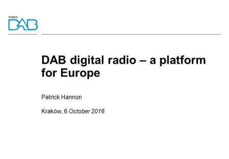 DAB digital radio – a platform for Europe Patrick Hannon Kraków, 6 October 2016.