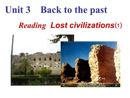 Reading Lost civilizations ⑴ Unit 3 Back to the past.