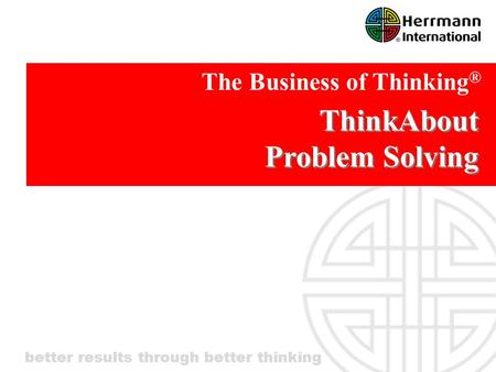 Better results through better thinking ThinkAbout Problem Solving The Business of Thinking ®