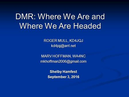 DMR: Where We Are and Where We Are Headed ROGER MULL, KD4JQJ MARV HOFFMAN, WA4NC Shelby Hamfest September 3, 2016.