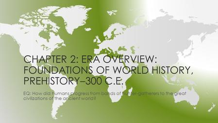 CHAPTER 2: ERA OVERVIEW: FOUNDATIONS OF WORLD HISTORY, PREHISTORY–300 C.E. EQ: How did humans progress from bands of hunter-gatherers to the great civilizations.