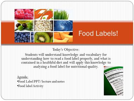 Today's Objective: Students will understand knowledge and vocabulary for understanding how to read a food label properly, and what is contained in a healthful.
