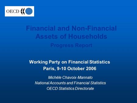 Financial and Non-Financial Assets of Households Progress Report Working Party on Financial Statistics Paris, 9-10 October 2006 Michèle Chavoix-Mannato.