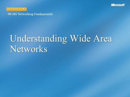 Understanding Wide Area Networks LESSON 1.3B Networking Fundamentals.