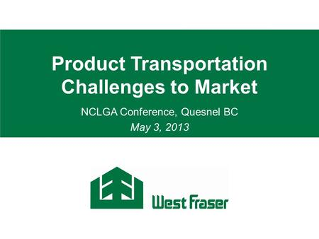Product Transportation Challenges to Market NCLGA Conference, Quesnel BC May 3, 2013.