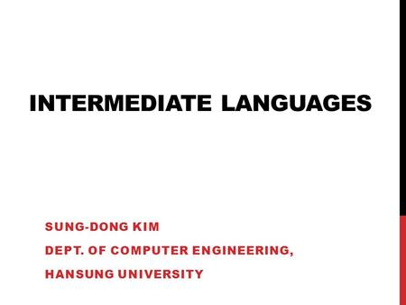 INTERMEDIATE LANGUAGES SUNG-DONG KIM DEPT. OF COMPUTER ENGINEERING, HANSUNG UNIVERSITY.