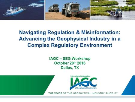 Navigating Regulation & Misinformation: Advancing the Geophysical Industry in a Complex Regulatory Environment IAGC – SEG Workshop October 20 th 2016 Dallas,