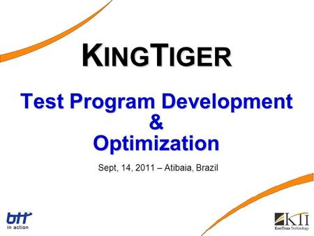 K ING T IGER Test Program Development & Optimization K ING T IGER Test Program Development & Optimization Sept, 14, 2011 – Atibaia, Brazil.