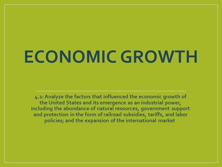 ECONOMIC GROWTH 4.2: Analyze the factors that influenced the economic growth of the United States and its emergence as an industrial power, including the.