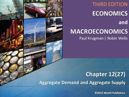 Aggregate Demand and Aggregate Supply Chapter 12(27) THIRD EDITIONECONOMICS and MACROECONOMICS MACROECONOMICS Paul Krugman | Robin Wells.