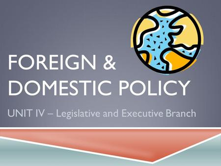 FOREIGN & DOMESTIC POLICY UNIT IV – Legislative and Executive Branch.