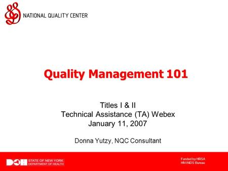 Funded by HRSA HIV/AIDS Bureau Titles I & II Technical Assistance (TA) Webex January 11, 2007 Donna Yutzy, NQC Consultant Quality Management 101.