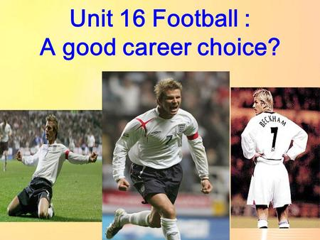 Unit 16 Football : A good career choice? Personal profile Name: David Beckham Date of Birth: 02 May 1975 Nationality: English Height : 180cm Weight :67kg.