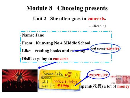 Unit 2 She often goes to concerts. Name: Jane From: Kunyang No.4 Middle School Like: reading books and running Dislike: going to concerts Module 8 Choosing.