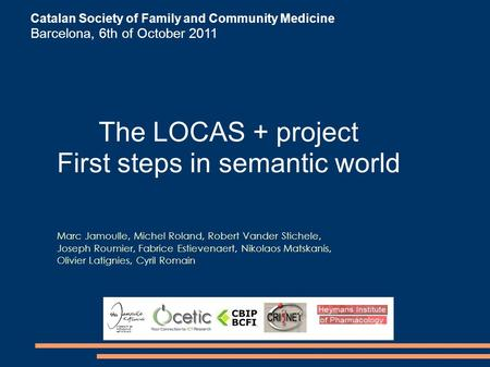 Catalan Society of Family and Community Medicine Barcelona, 6th of October 2011 The LOCAS + project First steps in semantic world Marc Jamoulle, Michel.