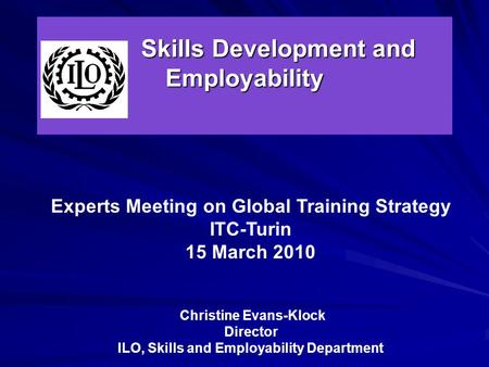 Skills Development and Employability Skills Development and Employability Experts Meeting on Global Training Strategy ITC-Turin 15 March 2010 Christine.