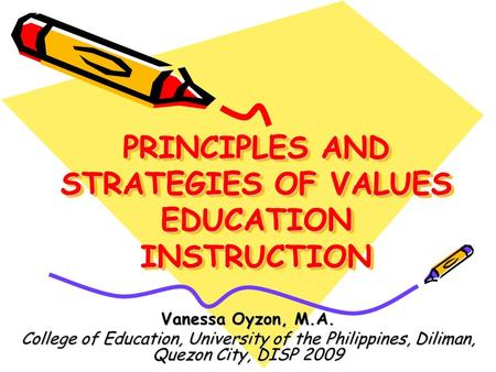 PRINCIPLES AND STRATEGIES OF VALUES EDUCATION INSTRUCTION Vanessa Oyzon, M.A. College of Education, University of the Philippines, Diliman, Quezon City,