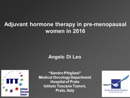 "Angelo Di Leo ""Sandro Pitigliani"" Medical Oncology Department Hospital of Prato Istituto Toscano Tumori, Prato, Italy Adjuvant hormone therapy in pre-menopausal."