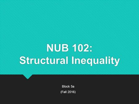 NUB 102: Structural Inequality Block 5a (Fall 2016) Block 5a (Fall 2016)