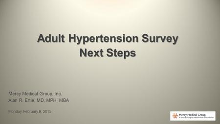 Adult Hypertension Survey Next Steps Mercy Medical Group, Inc. Alan R. Ertle, MD, MPH, MBA Monday, February 9, 2015.