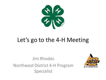 Let's go to the 4-H Meeting Jim Rhodes Northwest District 4-H Program Specialist.