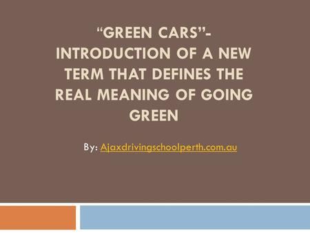 """GREEN CARS""- INTRODUCTION OF A NEW TERM THAT DEFINES THE REAL MEANING OF GOING GREEN By: Ajaxdrivingschoolperth.com.auAjaxdrivingschoolperth.com.au."
