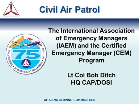 The International Association of Emergency Managers (IAEM) and the Certified Emergency Manager (CEM) Program Lt Col Bob Ditch HQ CAP/DOSI Civil Air Patrol.