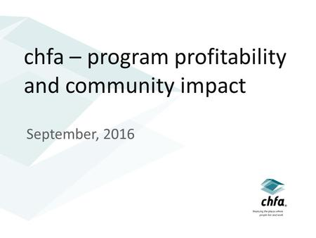Chfa – program profitability and community impact September, 2016.