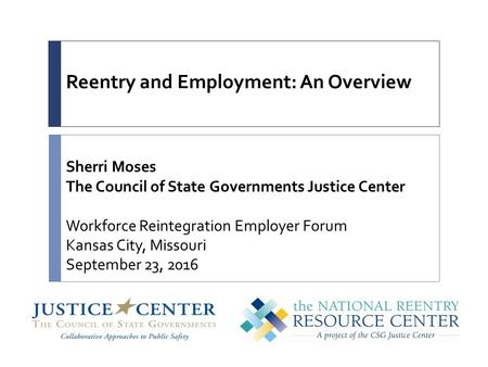 Reentry and Employment: An Overview Sherri Moses The Council of State Governments Justice Center Workforce Reintegration Employer Forum Kansas City, Missouri.