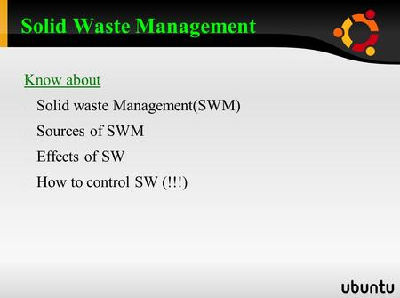 Know about Solid waste Management(SWM) Sources of SWM Effects of SW How to control SW (!!!) Solid Waste Management.