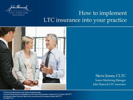 How to implement LTC insurance into your practice Steve Jones, CLTC Senior Marketing Manager John Hancock LTC insurance For financial professional use.
