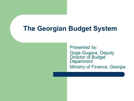 The Georgian Budget System Presented by: Goga Gugava, Deputy Director of Budget Department Ministry of Finance, Georgia.