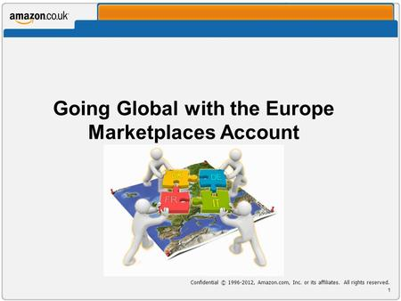 Going Global with the Europe Marketplaces Account Confidential © , Amazon.com, Inc. or its affiliates. All rights reserved. 1.