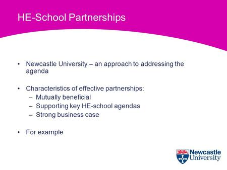 HE-School Partnerships Newcastle University – an approach to addressing the agenda Characteristics of effective partnerships: –Mutually beneficial –Supporting.