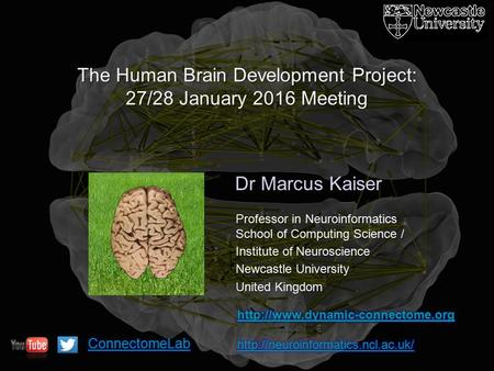 Dr Marcus Kaiser The Human Brain Development Project: 27/28 January 2016 Meeting Professor in Neuroinformatics School of Computing Science / Institute.